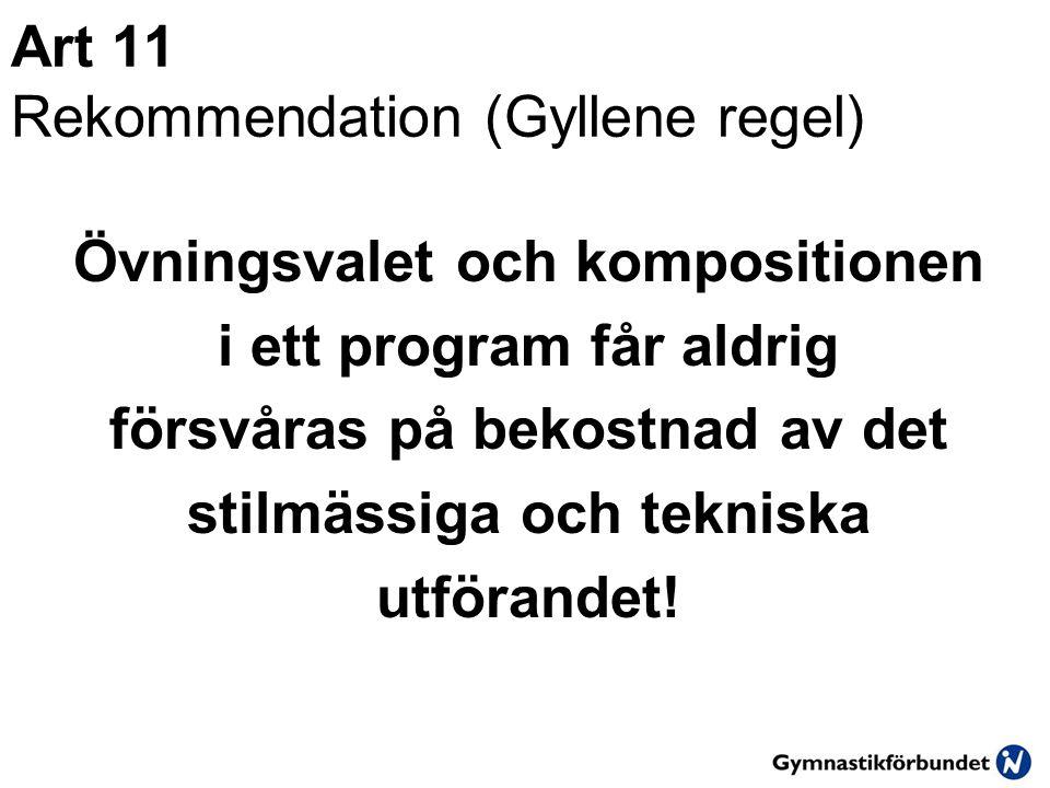 Art 11 Rekommendation (Gyllene regel) Övningsvalet och kompositionen i ett program får aldrig försvåras på bekostnad av det stilmässiga och tekniska utförandet!
