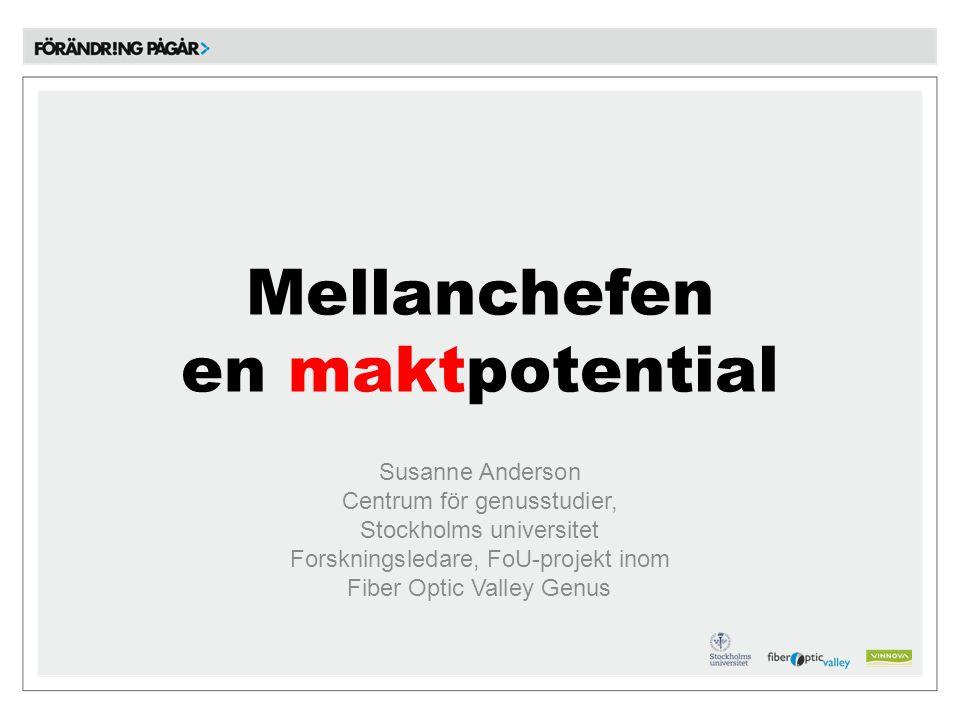 Mellanchefen en maktpotential Susanne Anderson Centrum för genusstudier, Stockholms universitet Forskningsledare, FoU-projekt inom Fiber Optic Valley Genus