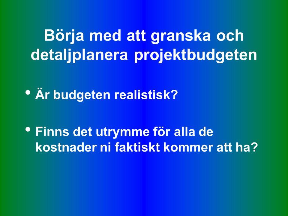 Börja med att granska och detaljplanera projektbudgeten • Är budgeten realistisk.