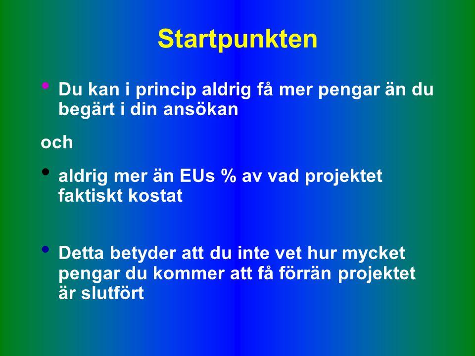 Startpunkten • Du kan i princip aldrig få mer pengar än du begärt i din ansökan och • aldrig mer än EUs % av vad projektet faktiskt kostat • Detta betyder att du inte vet hur mycket pengar du kommer att få förrän projektet är slutfört