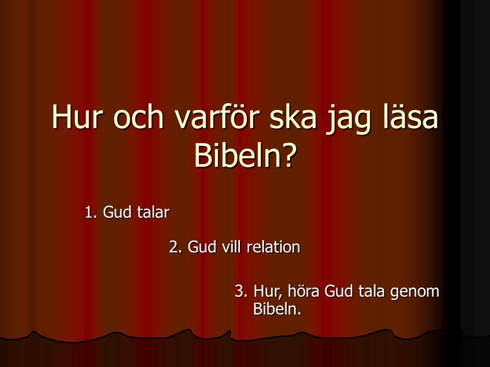 Hur och varför ska jag läsa Bibeln? 1. Gud talar 2. Gud vill relation 3. Hur, höra Gud tala genom Bibeln.