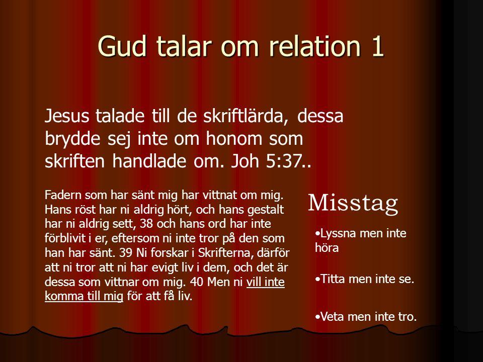 Gud talar om relation 1 Jesus talade till de skriftlärda, dessa brydde sej inte om honom som skriften handlade om. Joh 5:37.. Fadern som har sänt mig