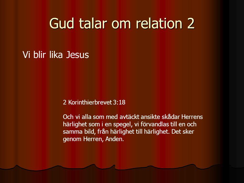 Gud talar om relation 2 Vi blir lika Jesus 2 Korinthierbrevet 3:18 Och vi alla som med avtäckt ansikte skådar Herrens härlighet som i en spegel, vi fö