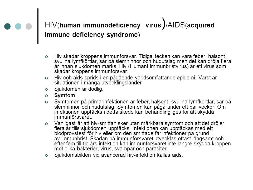 HIV (human immunodeficiency virus ) / AIDS (acquired immune deficiency syndrome) Hiv skadar kroppens immunförsvar. Tidiga tecken kan vara feber, halso