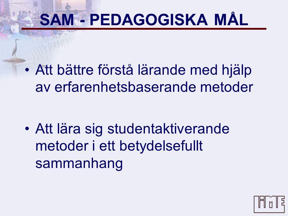 SAM - PEDAGOGISKA MÅL •Att bättre förstå lärande med hjälp av erfarenhetsbaserande metoder •Att lära sig studentaktiverande metoder i ett betydelsefullt sammanhang