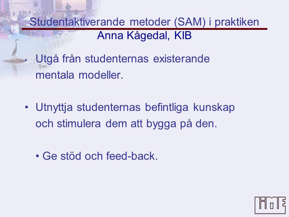 Studentaktiverande metoder (SAM) i praktiken Anna Kågedal, KIB • Utgå från studenternas existerande mentala modeller.