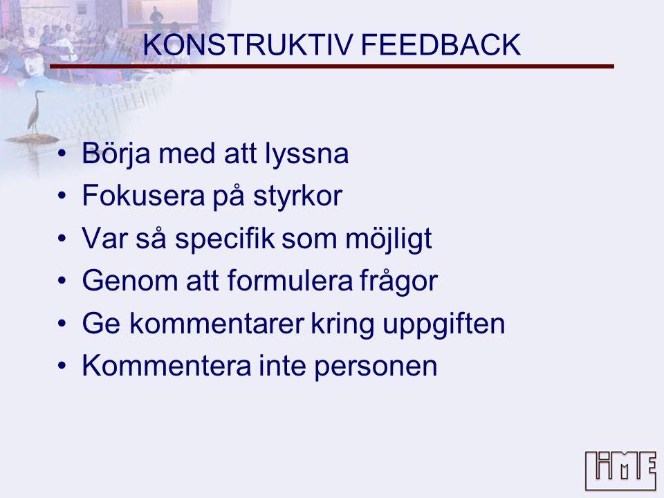 KONSTRUKTIV FEEDBACK •Börja med att lyssna •Fokusera på styrkor •Var så specifik som möjligt •Genom att formulera frågor •Ge kommentarer kring uppgiften •Kommentera inte personen