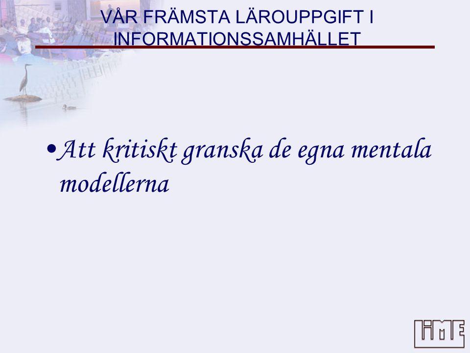 VÅR FRÄMSTA LÄROUPPGIFT I INFORMATIONSSAMHÄLLET •Att kritiskt granska de egna mentala modellerna