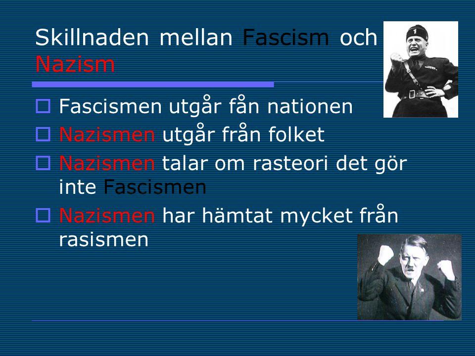 Skillnaden mellan Fascism och Nazism  Fascismen utgår fån nationen  Nazismen utgår från folket  Nazismen talar om rasteori det gör inte Fascismen  Nazismen har hämtat mycket från rasismen