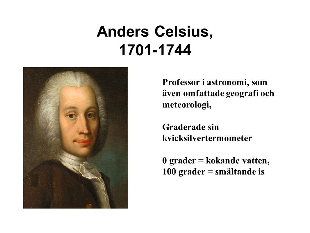 Anders Celsius, 1701-1744 Professor i astronomi, som även omfattade geografi och meteorologi, Graderade sin kvicksilvertermometer 0 grader = kokande vatten, 100 grader = smältande is