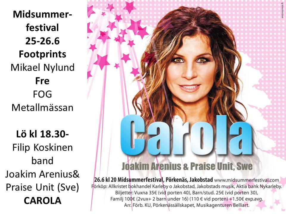 Midsummer- festival 25-26.6 Footprints Mikael Nylund Fre FOG Metallmässan Lö kl 18.30- Filip Koskinen band Joakim Arenius& Praise Unit (Sve) CAROLA