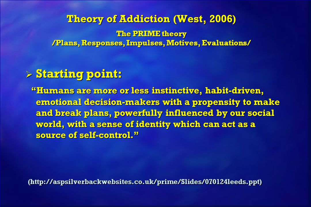 Theory of Addiction (West, 2006) The PRIME theory /Plans, Responses, Impulses, Motives, Evaluations/  Starting point: Humans are more or less instinctive, habit-driven, emotional decision-makers with a propensity to make and break plans, powerfully influenced by our social world, with a sense of identity which can act as a source of self-control. Humans are more or less instinctive, habit-driven, emotional decision-makers with a propensity to make and break plans, powerfully influenced by our social world, with a sense of identity which can act as a source of self-control. (http://aspsilverbackwebsites.co.uk/prime/Slides/070124leeds.ppt) (http://aspsilverbackwebsites.co.uk/prime/Slides/070124leeds.ppt)