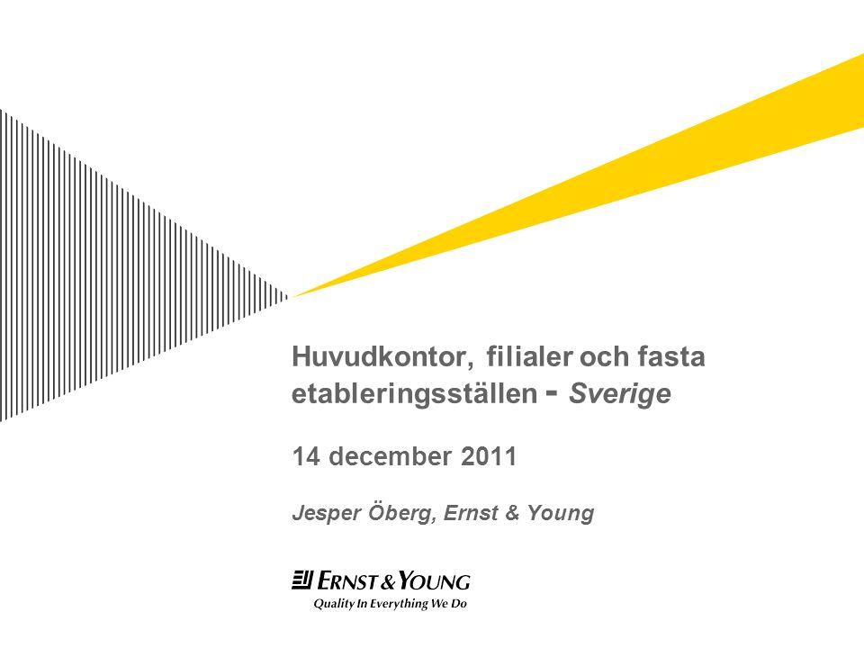 Huvudkontor, filialer och fasta etableringsställen - Sverige 14 december 2011 Jesper Öberg, Ernst & Young