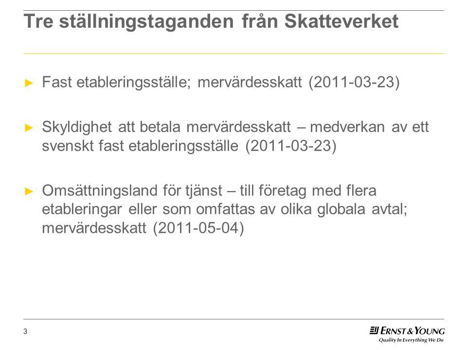Tre ställningstaganden från Skatteverket ► Fast etableringsställe; mervärdesskatt (2011-03-23) ► Skyldighet att betala mervärdesskatt – medverkan av ett svenskt fast etableringsställe (2011-03-23) ► Omsättningsland för tjänst – till företag med flera etableringar eller som omfattas av olika globala avtal; mervärdesskatt (2011-05-04) 3