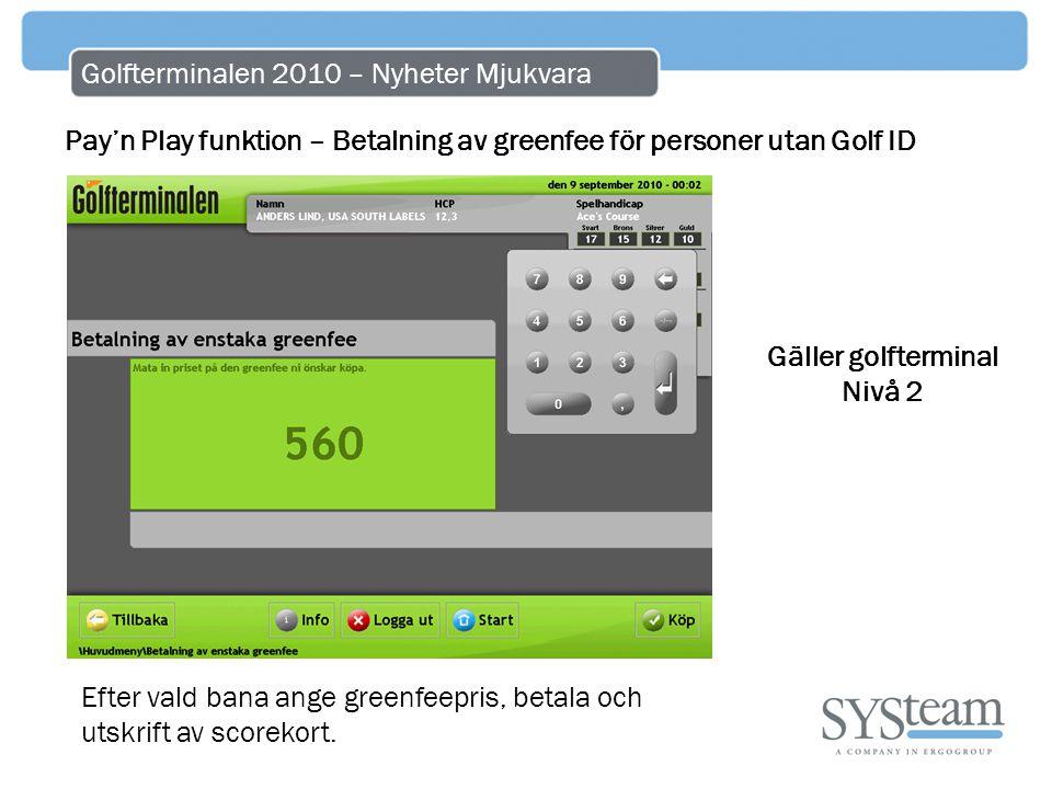 Golfterminalen 2010 – Nyheter Mjukvara Pay'n Play funktion – Betalning av greenfee för personer utan Golf ID Efter vald bana ange greenfeepris, betala