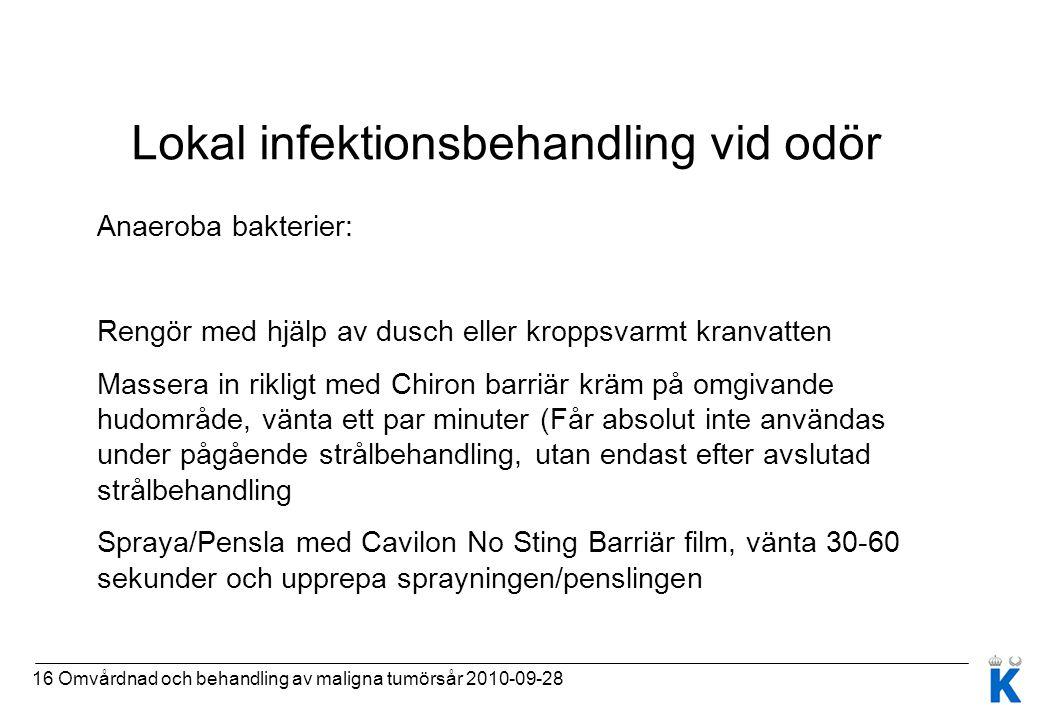 16 Omvårdnad och behandling av maligna tumörsår 2010-09-28 Lokal infektionsbehandling vid odör Anaeroba bakterier: Rengör med hjälp av dusch eller kro