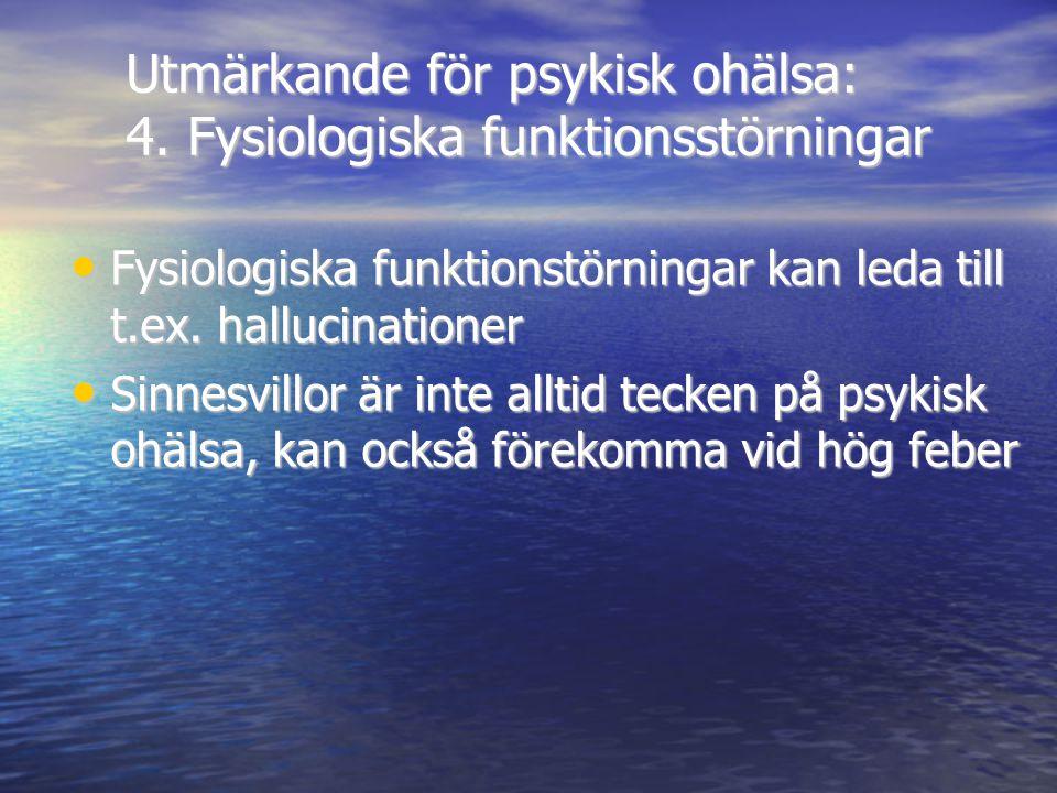 Utmärkande för psykisk ohälsa: 4. Fysiologiska funktionsstörningar • Fysiologiska funktionstörningar kan leda till t.ex. hallucinationer • Sinnesvillo