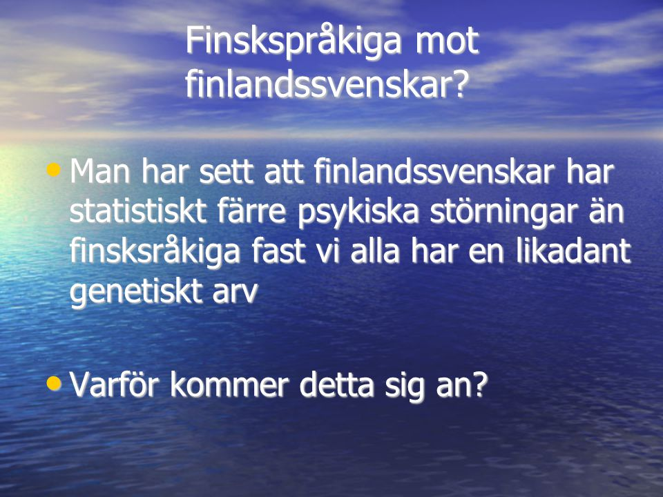 Finskspråkiga mot finlandssvenskar? • Man har sett att finlandssvenskar har statistiskt färre psykiska störningar än finsksråkiga fast vi alla har en