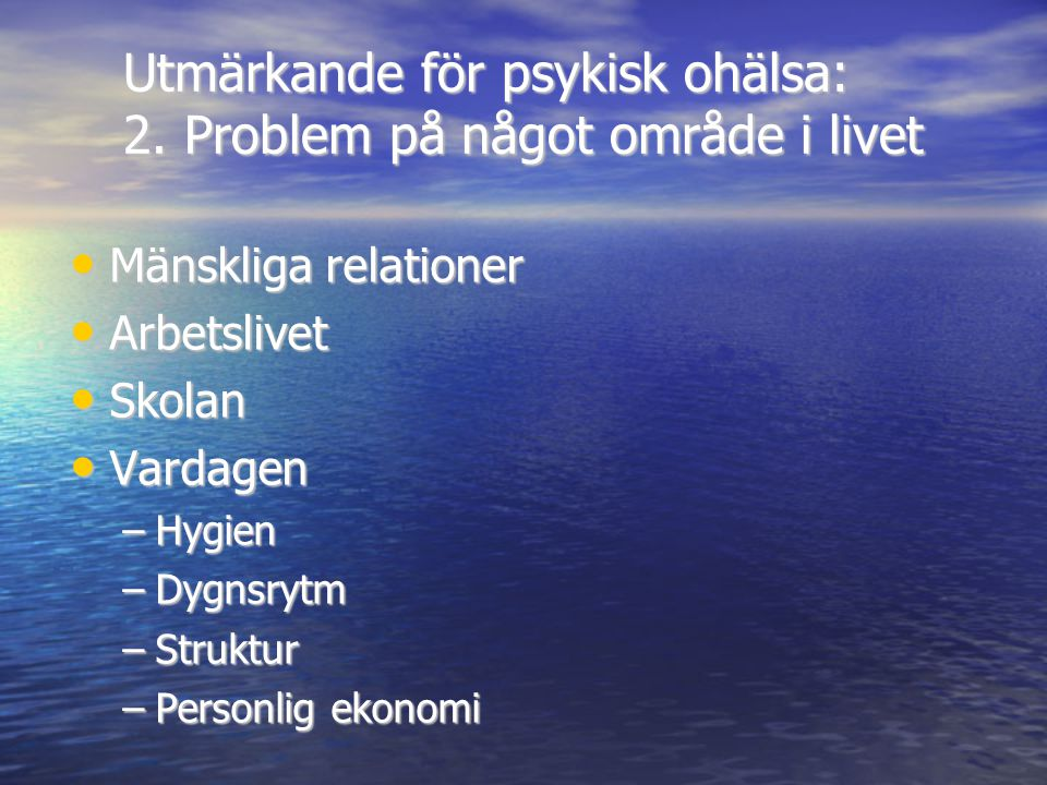 Utmärkande för psykisk ohälsa: 2. Problem på något område i livet • Mänskliga relationer • Arbetslivet • Skolan • Vardagen –Hygien –Dygnsrytm –Struktu
