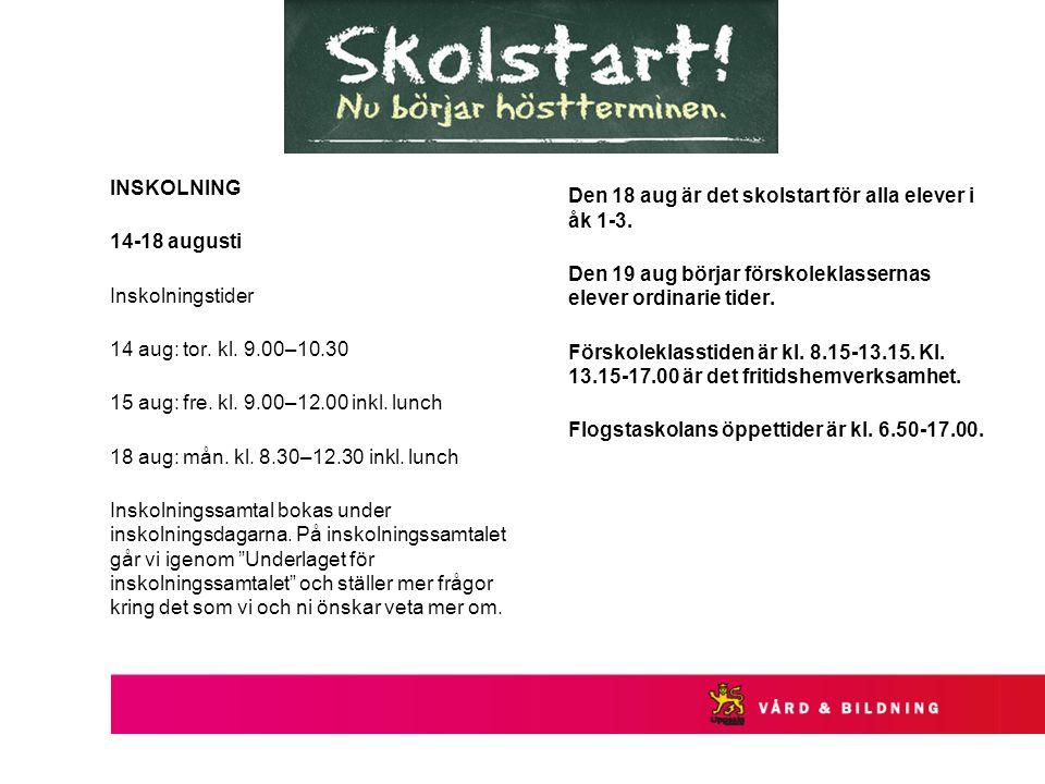 INSKOLNING 14-18 augusti Inskolningstider 14 aug: tor. kl. 9.00–10.30 15 aug: fre. kl. 9.00–12.00 inkl. lunch 18 aug: mån. kl. 8.30–12.30 inkl. lunch