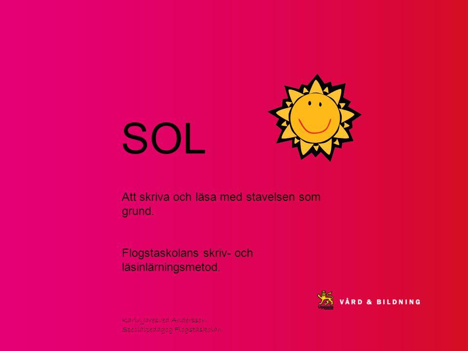 SOL Att skriva och läsa med stavelsen som grund. Flogstaskolans skriv- och läsinlärningsmetod. Karin Jaresved Andersson Specialpedagog Flogstaskolan