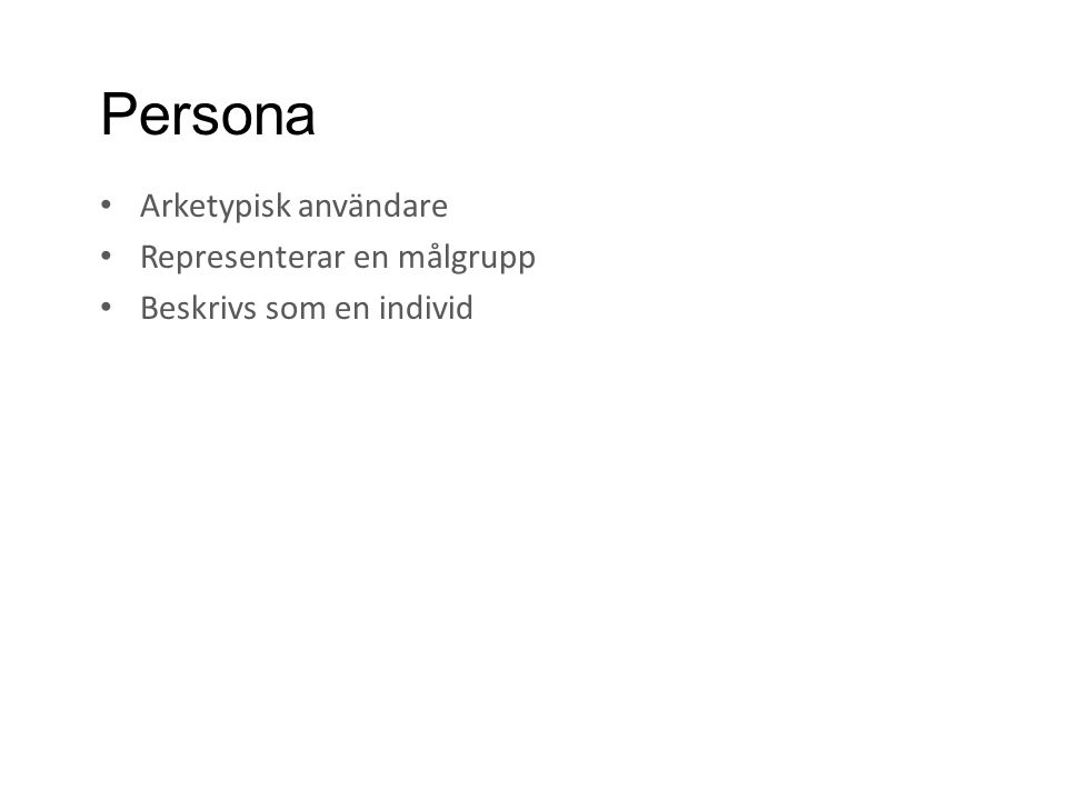 Persona • Arketypisk användare • Representerar en målgrupp • Beskrivs som en individ