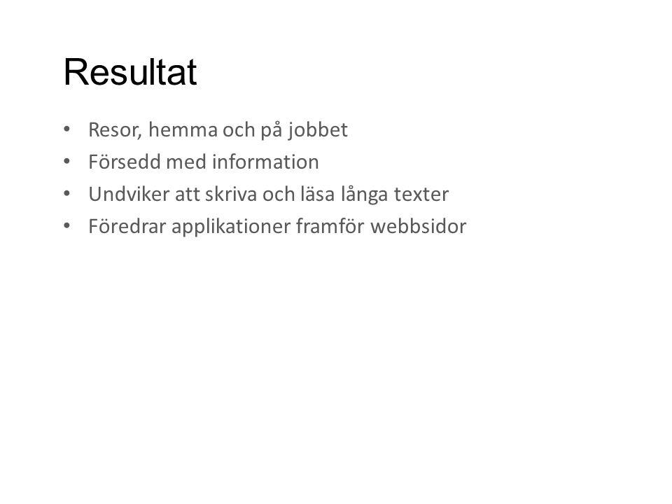 Resultat • Resor, hemma och på jobbet • Försedd med information • Undviker att skriva och läsa långa texter • Föredrar applikationer framför webbsidor