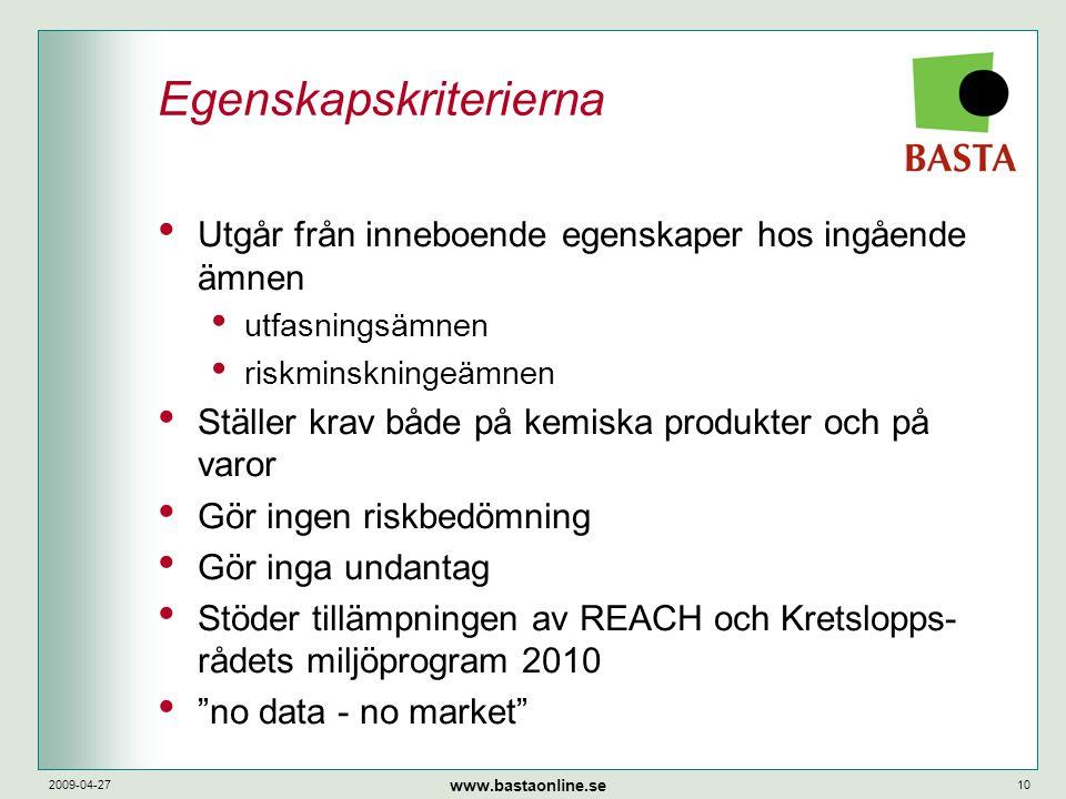 www.bastaonline.se 2009-04-2710 Egenskapskriterierna • Utgår från inneboende egenskaper hos ingående ämnen • utfasningsämnen • riskminskningeämnen • Ställer krav både på kemiska produkter och på varor • Gör ingen riskbedömning • Gör inga undantag • Stöder tillämpningen av REACH och Kretslopps- rådets miljöprogram 2010 • no data - no market