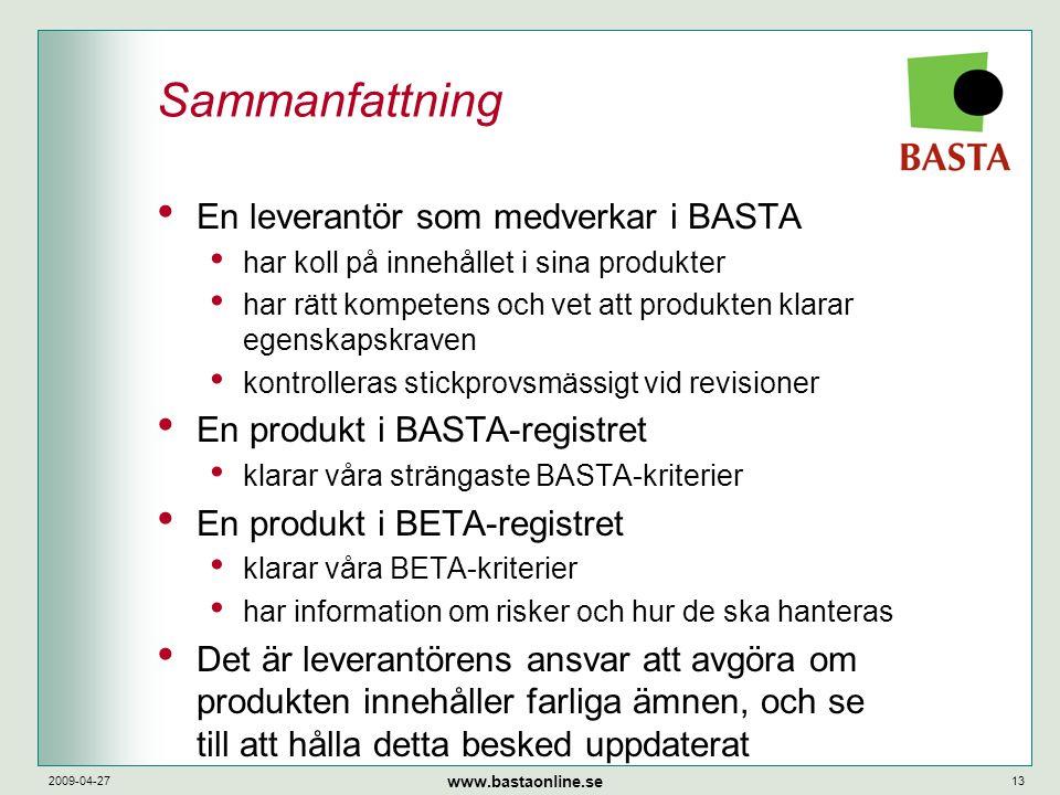 www.bastaonline.se 2009-04-2713 Sammanfattning • En leverantör som medverkar i BASTA • har koll på innehållet i sina produkter • har rätt kompetens och vet att produkten klarar egenskapskraven • kontrolleras stickprovsmässigt vid revisioner • En produkt i BASTA-registret • klarar våra strängaste BASTA-kriterier • En produkt i BETA-registret • klarar våra BETA-kriterier • har information om risker och hur de ska hanteras • Det är leverantörens ansvar att avgöra om produkten innehåller farliga ämnen, och se till att hålla detta besked uppdaterat