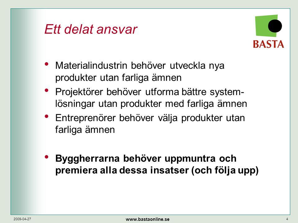 www.bastaonline.se 2009-04-274 Ett delat ansvar • Materialindustrin behöver utveckla nya produkter utan farliga ämnen • Projektörer behöver utforma bättre system- lösningar utan produkter med farliga ämnen • Entreprenörer behöver välja produkter utan farliga ämnen • Byggherrarna behöver uppmuntra och premiera alla dessa insatser (och följa upp)