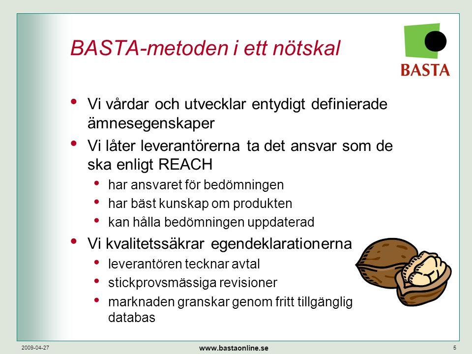 www.bastaonline.se 2009-04-275 BASTA-metoden i ett nötskal • Vi vårdar och utvecklar entydigt definierade ämnesegenskaper • Vi låter leverantörerna ta det ansvar som de ska enligt REACH • har ansvaret för bedömningen • har bäst kunskap om produkten • kan hålla bedömningen uppdaterad • Vi kvalitetssäkrar egendeklarationerna • leverantören tecknar avtal • stickprovsmässiga revisioner • marknaden granskar genom fritt tillgänglig databas