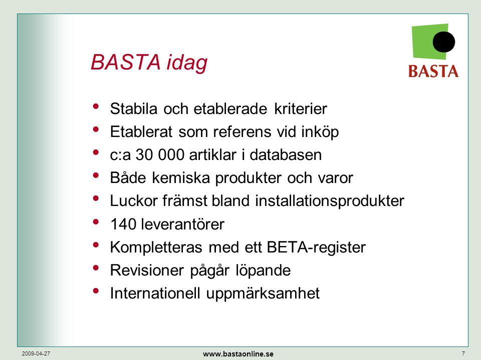 www.bastaonline.se 2009-04-277 BASTA idag • Stabila och etablerade kriterier • Etablerat som referens vid inköp • c:a 30 000 artiklar i databasen • Både kemiska produkter och varor • Luckor främst bland installationsprodukter • 140 leverantörer • Kompletteras med ett BETA-register • Revisioner pågår löpande • Internationell uppmärksamhet
