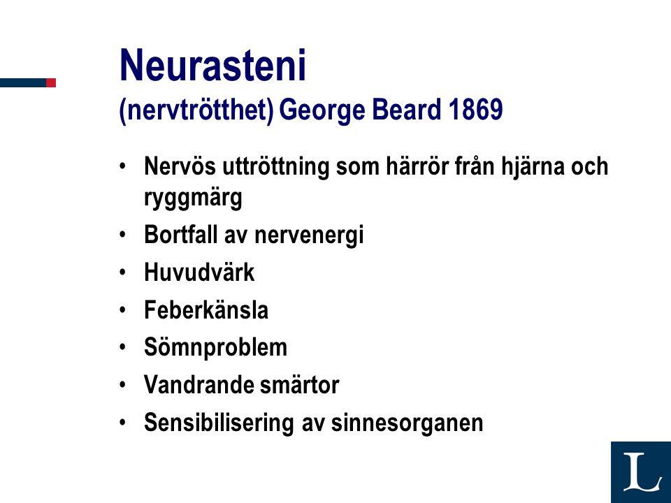 Neurasteni (nervtrötthet) George Beard 1869 • Nervös uttröttning som härrör från hjärna och ryggmärg • Bortfall av nervenergi • Huvudvärk • Feberkänsla • Sömnproblem • Vandrande smärtor • Sensibilisering av sinnesorganen