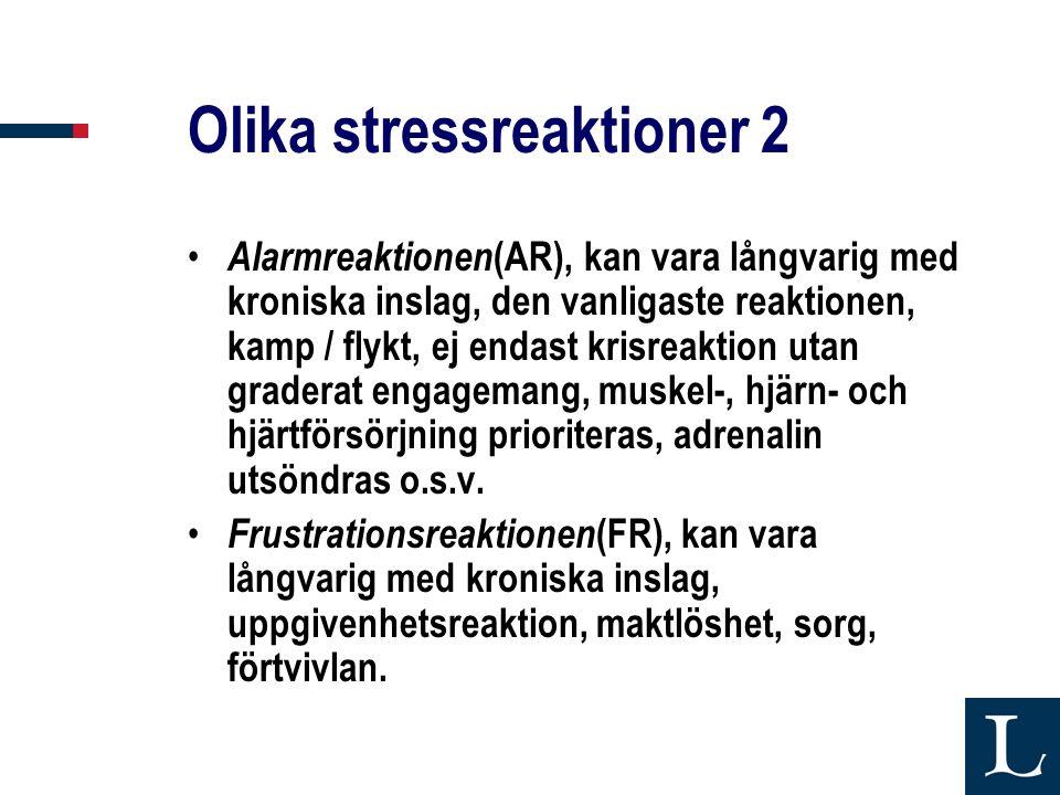 Olika stressreaktioner 2 • Alarmreaktionen (AR), kan vara långvarig med kroniska inslag, den vanligaste reaktionen, kamp / flykt, ej endast krisreaktion utan graderat engagemang, muskel-, hjärn- och hjärtförsörjning prioriteras, adrenalin utsöndras o.s.v.
