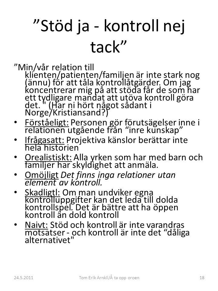 24.5.2011Tom Erik Arnkil/Å ta opp oroen18 Stöd ja - kontroll nej tack Min/vår relation till klienten/patienten/familjen är inte stark nog (ännu) för att tåla kontrollåtgärder.