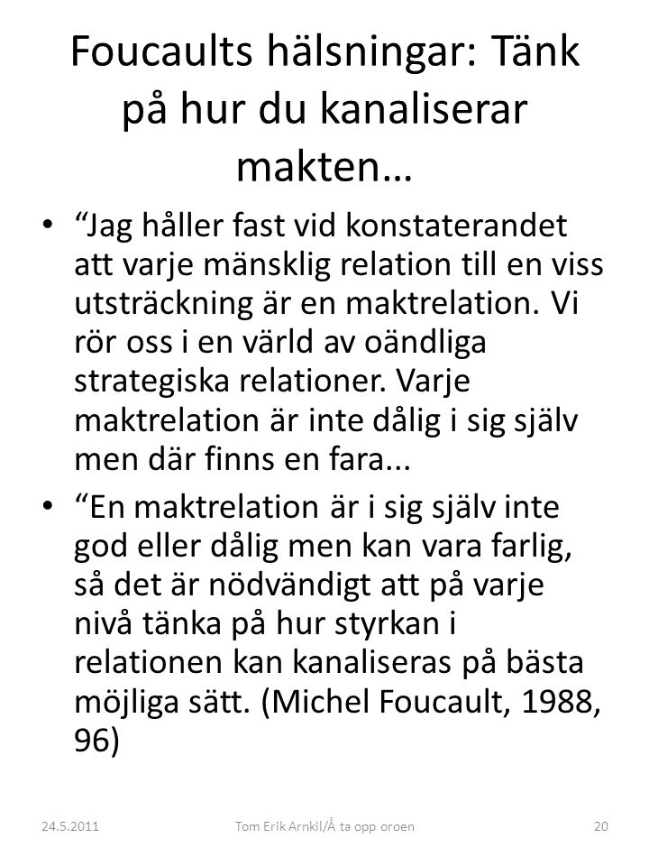 24.5.2011Tom Erik Arnkil/Å ta opp oroen20 Foucaults hälsningar: Tänk på hur du kanaliserar makten… • Jag håller fast vid konstaterandet att varje mänsklig relation till en viss utsträckning är en maktrelation.