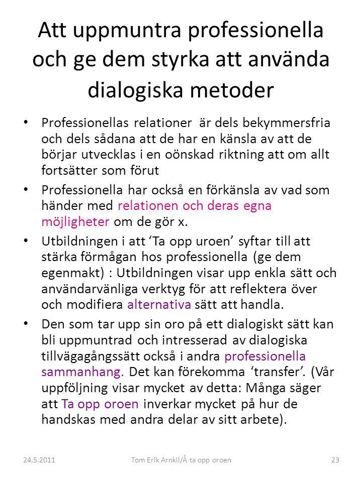 24.5.2011Tom Erik Arnkil/Å ta opp oroen23 Att uppmuntra professionella och ge dem styrka att använda dialogiska metoder • Professionellas relationer ä