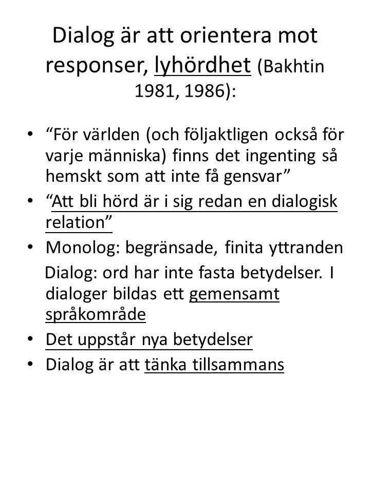 """Dialog är att orientera mot responser, lyhördhet (Bakhtin 1981, 1986): • """"För världen (och följaktligen också för varje människa) finns det ingenting"""