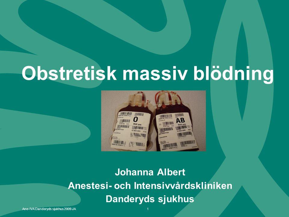 1 Ane-IVA Danderyds sjukhus 2009 JA Obstretisk massiv blödning Johanna Albert Anestesi- och Intensivvårdskliniken Danderyds sjukhus
