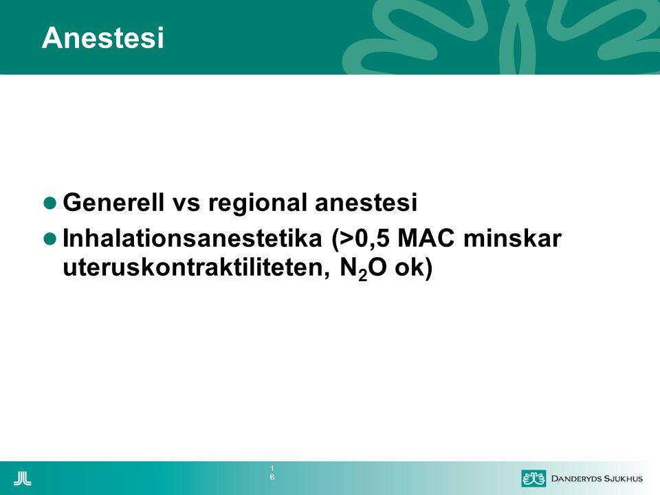 16 Anestesi  Generell vs regional anestesi  Inhalationsanestetika (>0,5 MAC minskar uteruskontraktiliteten, N 2 O ok)