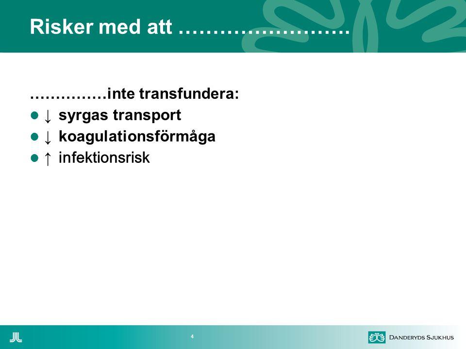 4 Risker med att ……………………. ……………inte transfundera:  ↓ syrgas transport  ↓ koagulationsförmåga  ↑ infektionsrisk