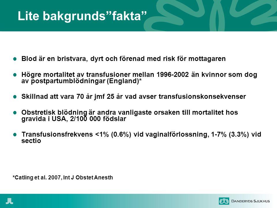 Lite bakgrunds fakta  Blod är en bristvara, dyrt och förenad med risk för mottagaren  Högre mortalitet av transfusioner mellan 1996-2002 än kvinnor som dog av postpartumblödningar (England)*  Skillnad att vara 70 år jmf 25 år vad avser transfusionskonsekvenser  Obstretisk blödning är andra vanligaste orsaken till mortalitet hos gravida i USA, 2/100 000 födslar  Transfusionsfrekvens <1% (0.6%) vid vaginalförlossning, 1-7% (3.3%) vid sectio *Catling et al.