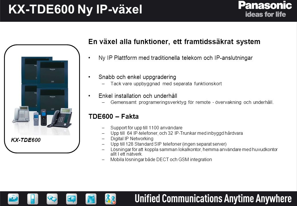 KX-TDE200 KX-TDE100 KX-TDE600 Skalbar företagstelefoni från de mindre till de riktigt stora 24 - 160 anv.64 - 256 anv.128 - 1100 anv.