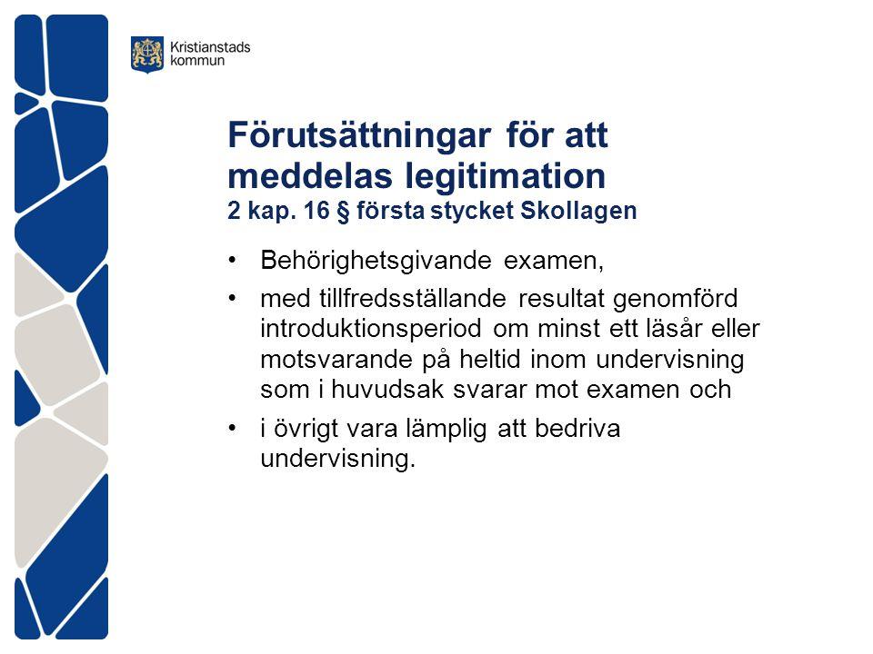 Förutsättningar för att meddelas legitimation 2 kap. 16 § första stycket Skollagen •Behörighetsgivande examen, •med tillfredsställande resultat genomf