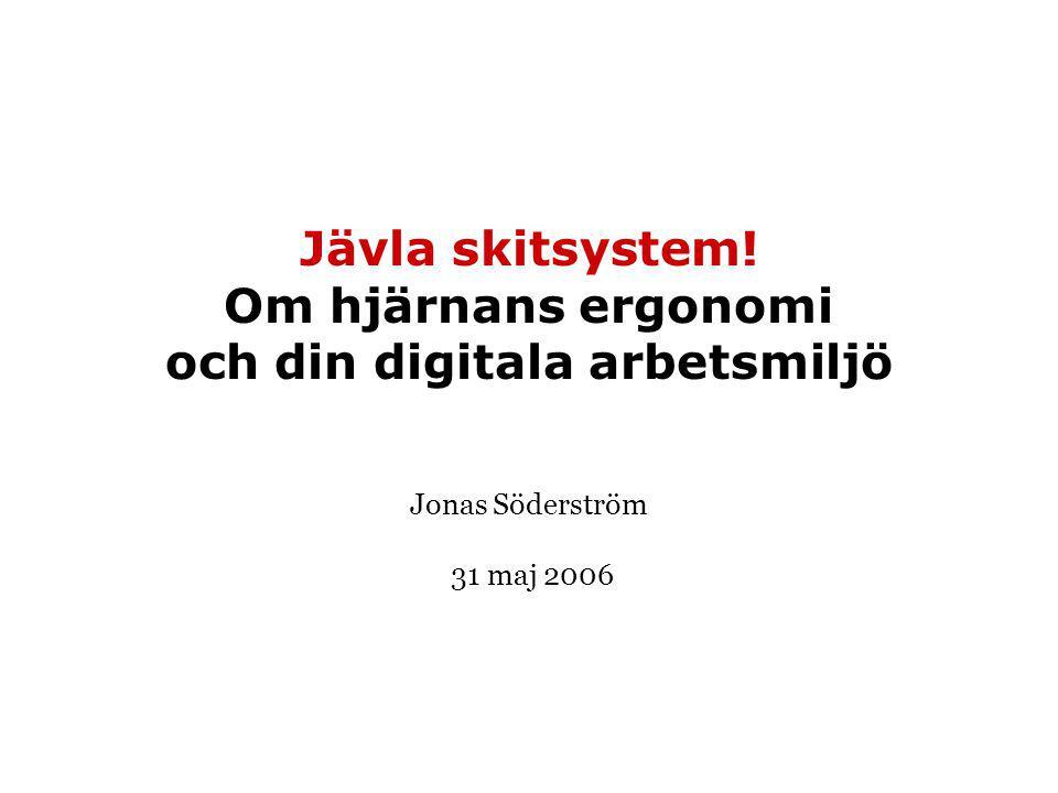 Jävla skitsystem! Om hjärnans ergonomi och din digitala arbetsmiljö Jonas Söderström 31 maj 2006