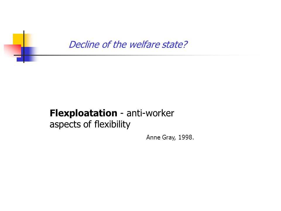 Decline of the welfare state Flexploatation - anti-worker aspects of flexibility Anne Gray, 1998.