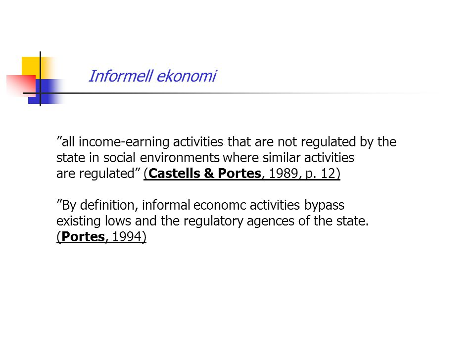 all income-earning activities that are not regulated by the state in social environments where similar activities are regulated (Castells & Portes, 1989, p.