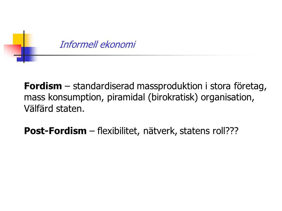 Informell ekonomi Fordism – standardiserad massproduktion i stora företag, mass konsumption, piramidal (birokratisk) organisation, Välfärd staten. Pos