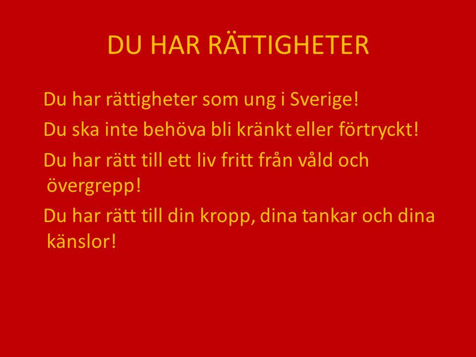 DU HAR RÄTTIGHETER Du har rättigheter som ung i Sverige! Du ska inte behöva bli kränkt eller förtryckt! Du har rätt till ett liv fritt från våld och ö