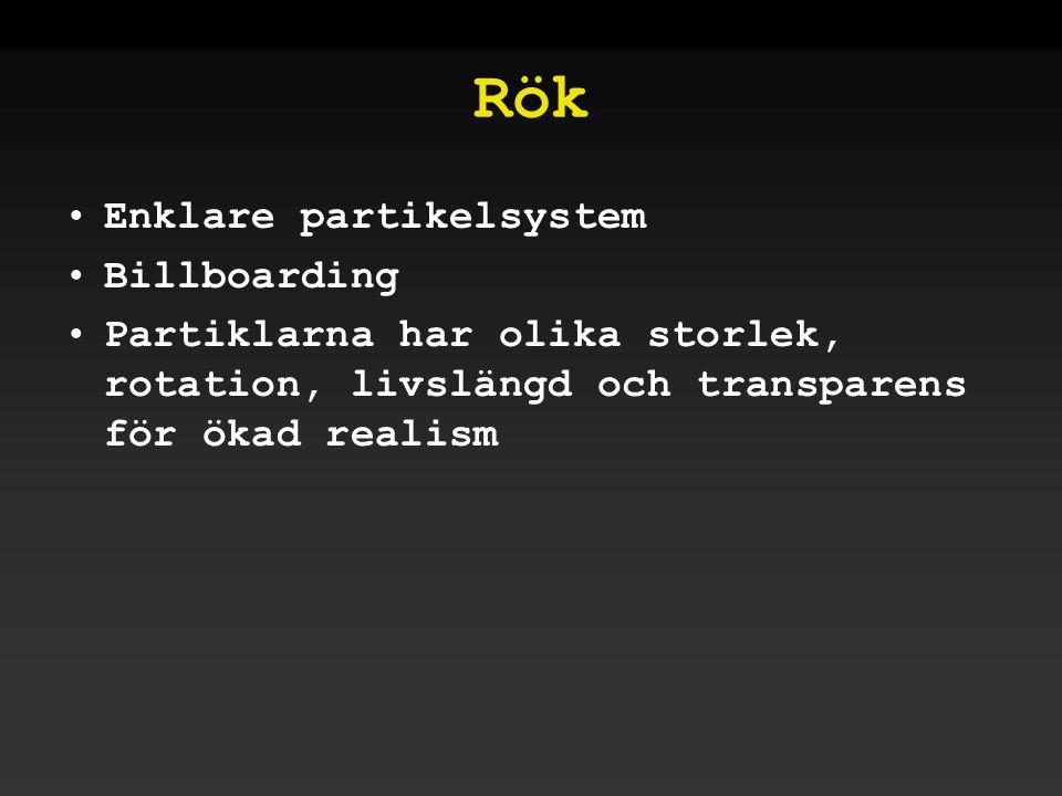 Rök •Enklare partikelsystem •Billboarding •Partiklarna har olika storlek, rotation, livslängd och transparens för ökad realism